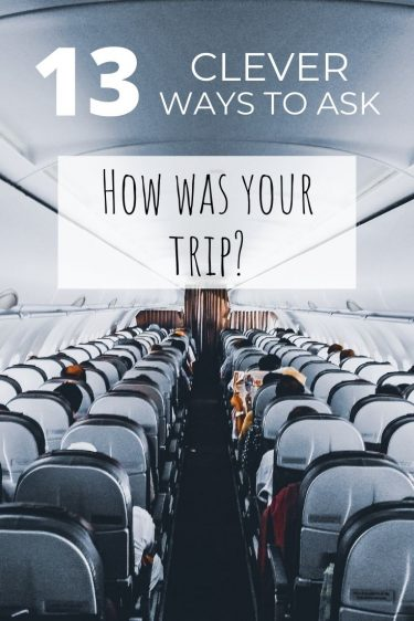How was your trip - 13 ways to ask how was your trip